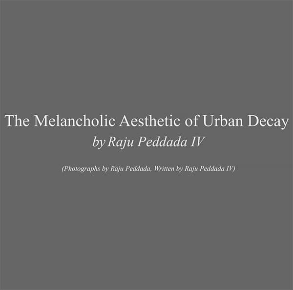 The Melancholic Aesthetic of Urban Decay by Raju Peddada IV