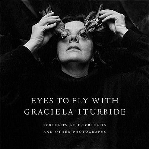 Eyes to Fly With Graciela Iturbide: Portraits, Self-Portraits, and Other Photographs