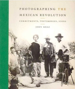 Photographing the Mexican Revolution: Commitments, Testimonies, Icons