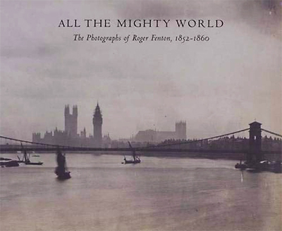 All the Mighty World: The Photographs of Roger Fenton, 1852 1860